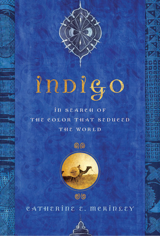 Indigo: In Search of the Color That Seduced the World  by  Catherine E. McKinley
