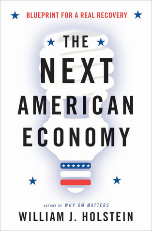 The Next American Economy: Blueprint for a Real Recovery  by  William J. Holstein