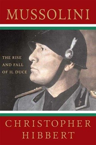 Mussolini: The Rise and Fall of Il Duce Christopher Hibbert