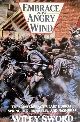 Embrace an Angry Wind: The Confederacys Last Hurrah: Spring Hill, Franklin, and Nashville Wiley Sword