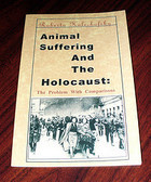 Animal Suffering and the Holocaust: The Problem with Comparisons Roberta Kalechofsky