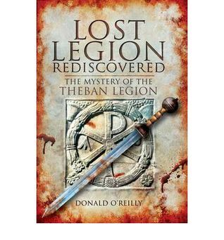 Lost Legion Rediscovered: The Mystery of the Theban Legion  by  Donald OReilly