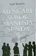 Mencari Sosok Manusia Sunda: Sekumpulan Gagasan dan Pikiran  by  Ajip Rosidi