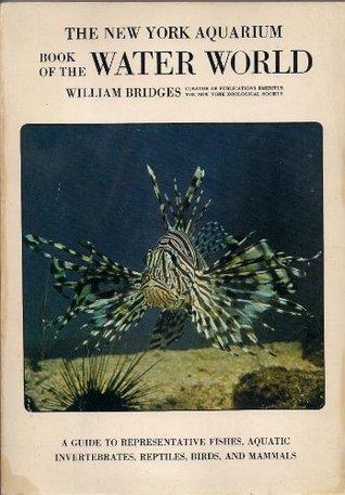 The New York Aquarium book of the water world: A guide to Representative Fishes, Aquatic Invertebrates, Reptiles, Birds, and Mammals  by  William   Bridges