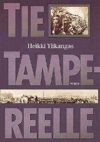 Tie Tampereelle: 1918:  Dokumentoitu kuvaus Tampereen antautumiseen johtaneista sotatapahtumista Suomen sisällissodassa Heikki Ylikangas