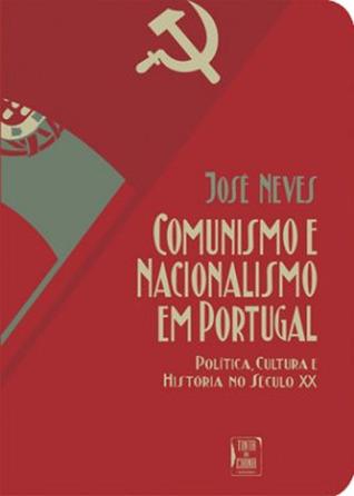 Comunismo e Nacionalismo em Portugal: Política, Cultura e História no Século XX José Neves