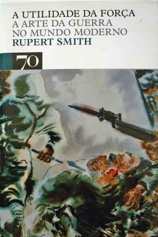 A Utilidade da Força: A Arte da Guerra no Mundo Moderno  by  Rupert  Smith