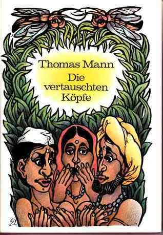 Die vertauschten Köpfe. Eine indische Legende Thomas Mann