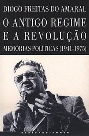 O Antigo Regime e a Revolução: memórias políticas (1941-1975)  by  Diogo Freitas do Amaral
