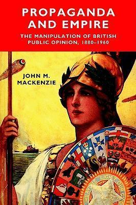 Propaganda and Empire: The Manipulation of British Public Opinion, 1880-1960  by  John M. MacKenzie