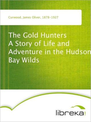 The Gold Hunters A Story of Life and Adventure in the Hudson Bay Wilds  by  James Oliver Curwood