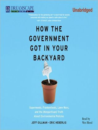 How The Government Got into Your Backyard: Superweeds, Frankenfoods, Lawn Wars, and the (Nonpartisian) Truth About Environmental Politics Jeff Gillman