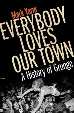 Everybody Loves Our Town: A History of Grunge  by  Mark Yarm