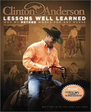 Clinton Andersons Lessons Well Learned: Why My Method Works for Any Horse Clinton Anderson