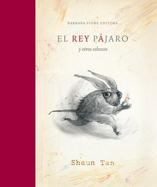 El Rey Pájaro Y Otros Esbozos Shaun Tan