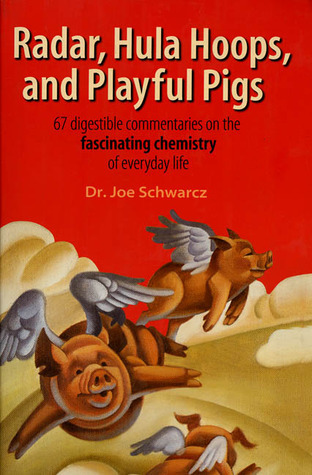 Radar, Hula Hoops, and Playful Pigs: 67 Digestible Commentaries on the Fascinating Chemistry of Everyday Life  by  Joe Schwarcz