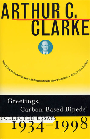 Greetings, Carbon-Based Bipeds!: Collected Essays, 1934-1998  by  Arthur C. Clarke
