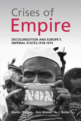 The Crises of Empire: Decolonization and Europes Imperial Nation States, 1918-1975 Martin Thomas