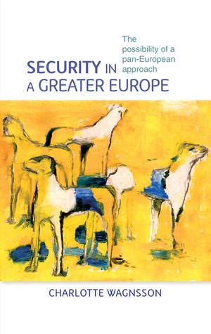 Security in a Greater Europe: The Possibility of a Pan-European Approach  by  Charlotte Wagnsson