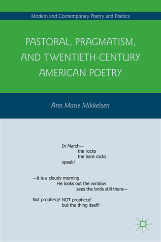 Pastoral, Pragmatism, and Twentieth-Century American Poetry  by  Ann Marie Mikkelsen