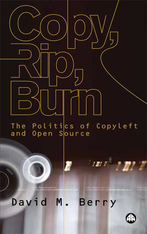 Copy, Rip, Burn: The Politics of Copyleft and Open Source David M. Berry