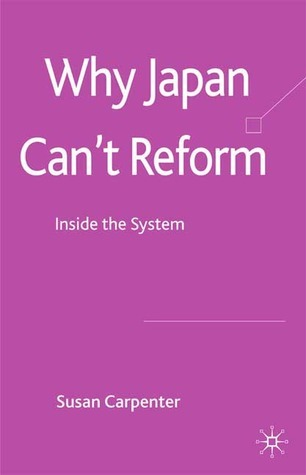 Why Japan Cant Reform: Inside the System Susan Carpenter