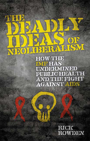 The Deadly Ideas of Neoliberalism: How the IMF has Undermined Public Health and the Fight Against AIDS  by  Rick Rowden