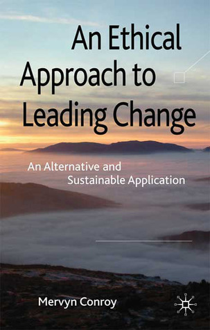 An Ethical Approach to Leading Change: An Alternative and Sustainable Application  by  Mervyn Conroy