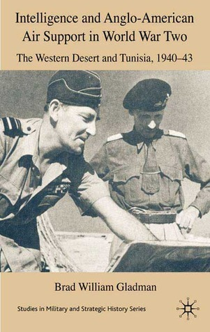 Intelligence and Anglo-American Air Support in World War Two: Tunisia and the Western Desert, 1940-43  by  Brad William Gladman