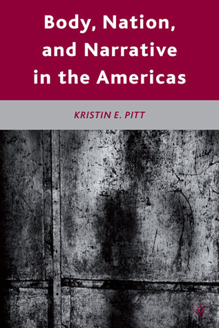 Body, Nation, and Narrative in the Americas  by  Kristin E. Pitt