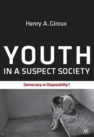 Youth in a Suspect Society: Democracy or Disposability? Henry A. Giroux