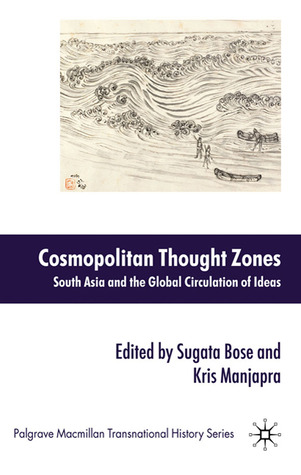Cosmopolitan Thought Zones: South Asia and the Global Circulation of Ideas Kris Manjapra