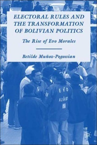 Electoral Rules and the Transformation of Bolivian Politics: The Rise of Evo Morales Betilde Munoz-Pogossian