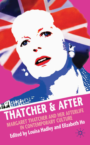 Thatcher and After: Margaret Thatcher and Her Afterlife in Contemporary Culture  by  Louisa Hadley