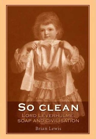 So Clean: Lord Leverhulme, Soap and Civilisation  by  Brian Lewis