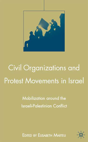 Civil Organizations and Protest Movements in Israel: Mobilization around the Israeli-Palestinian Conflict Elisabeth Marteu