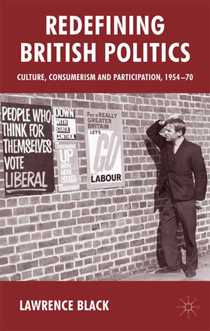 Redefining British Politics: Culture, Consumerism and Participation, 1954-70 Lawrence Black