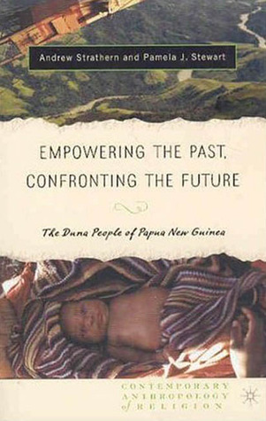 Empowering the Past, Confronting the Future: The Duna People of Papua New Guinea  by  Andrew Strathern
