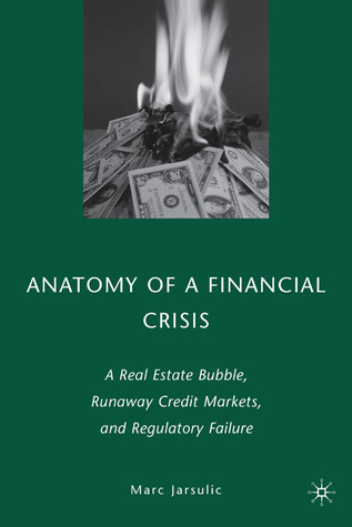 Anatomy of a Financial Crisis: A Real Estate Bubble, Runaway Credit Markets, and Regulatory Failure Marc Jarsulic