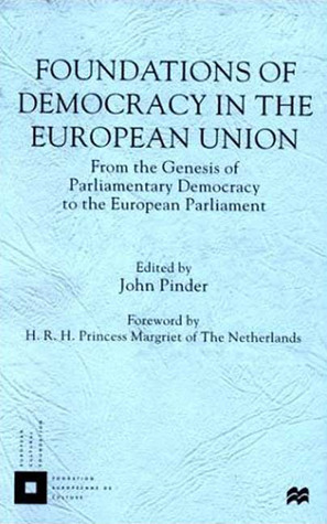 Foundations of Democracy in the European Union: From the Genesis of Parliamentary Democracy to the European Parliament John Pinder