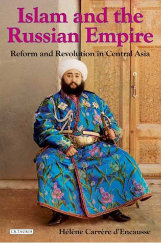 Islam and the Russian Empire: Reform and Revolution in Central Asia  by  Hélène Carrère dEncausse