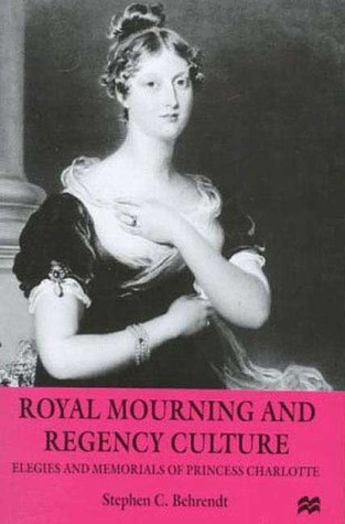 Royal Mourning and Regency Culture: Elegies and Memorials of Princess Charlotte  by  Stephen C. Behrendt