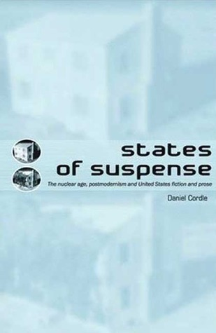 States of Suspense: The Nuclear Age, Postmodernism and United States Fiction and Prose  by  Daniel Cordle