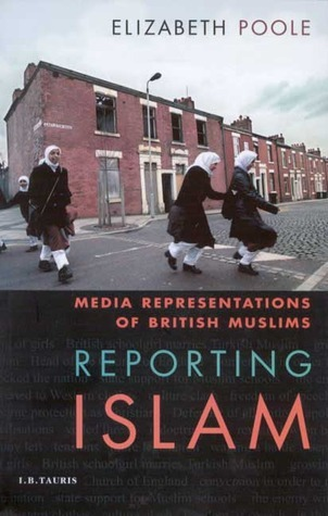 Reporting Islam: Media Representations and British Muslims  by  Elizabeth Poole