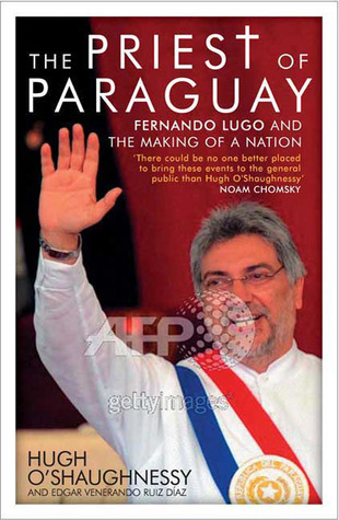 The Priest of Paraguay: Fernando Lugo and the Making of a Nation  by  Hugh OShaughnessy