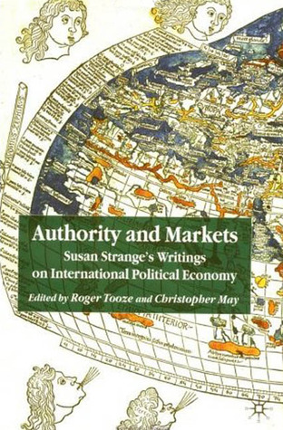 Authority and Markets: Susan Stranges Writings on International Political Economy Susan Strange