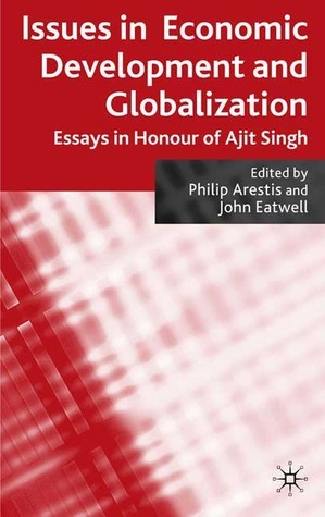 Issues in Economic Development and Globalization: Essays in Honour of Ajit Singh Philip Arestis