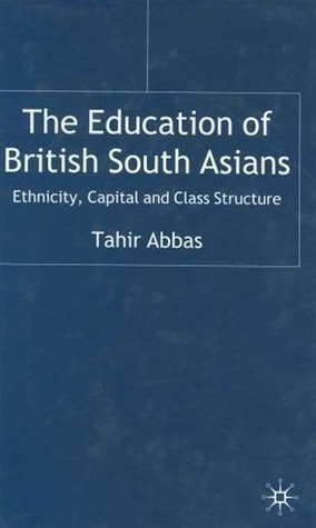 The Education of British South Asians: Ethnicity,Capital and Class Structure  by  Tahir Abbas