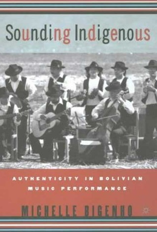 Sounding Indigenous: Authenticity in Bolivian Music Performance  by  Michelle Bigenho