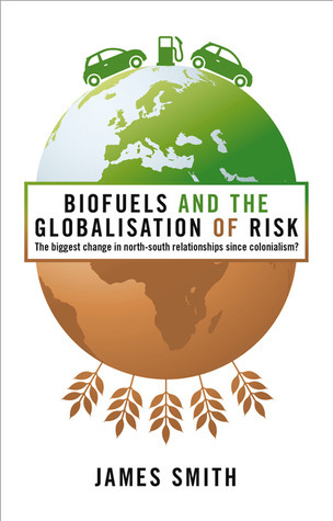 Biofuels and the Globalization of Risk: The Biggest Change in North-South Relationships Since Colonialism?  by  James Smith
